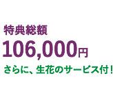 特典総額106,000円、さらに生花のサービス!